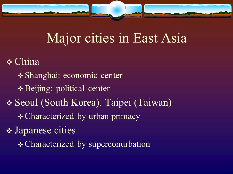 Major cities in East Asia  China  Shanghai: economic center  Beijing: political center  Seoul (South Korea), Taipei (Taiwan)  Characterized by urban primacy  Japanese cities  Characterized by superconurbation