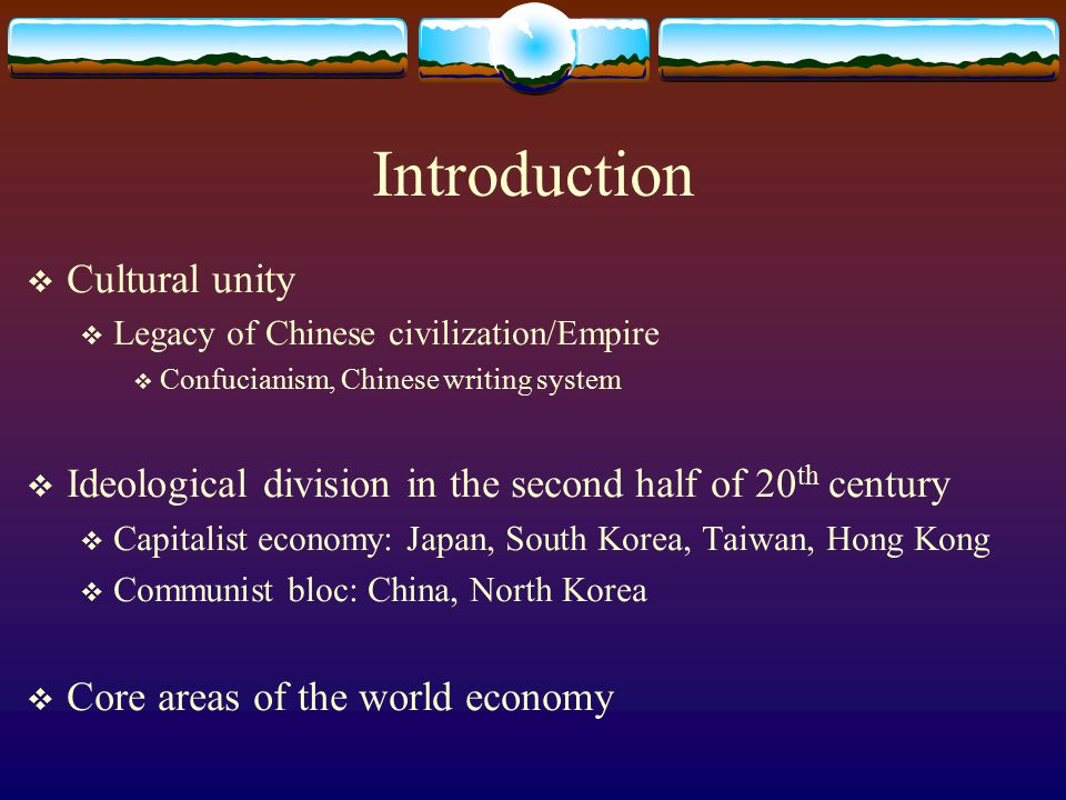 Introduction  Cultural unity  Legacy of Chinese civilization/Empire  Confucianism, Chinese writing system  Ideological division in the second half of 20 th century  Capitalist economy: Japan, South Korea, Taiwan, Hong Kong  Communist bloc: China, North Korea  Core areas of the world economy