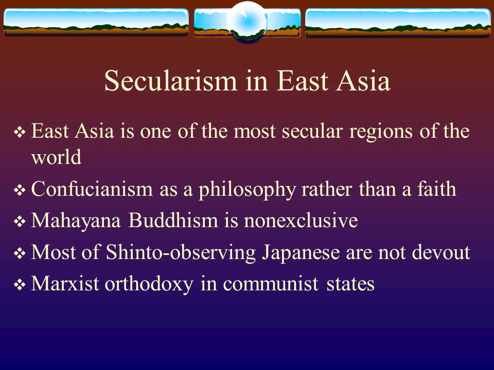Secularism in East Asia  East Asia is one of the most secular regions of the world  Confucianism as a philosophy rather than a faith  Mahayana Buddhism is nonexclusive  Most of Shinto-observing Japanese are not devout  Marxist orthodoxy in communist states