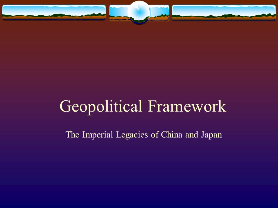 Geopolitical Framework The Imperial Legacies of China and Japan