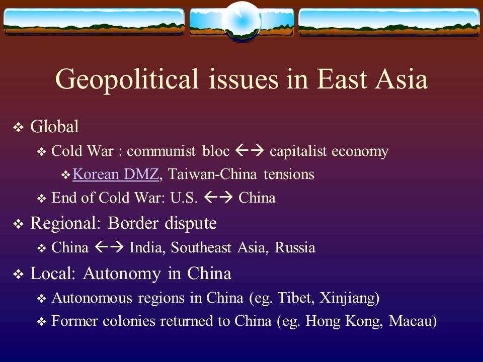 Geopolitical issues in East Asia  Global  Cold War : communist bloc  capitalist economy  Korean DMZ, Taiwan-China tensions Korean DMZ  End of Cold War: U.S.