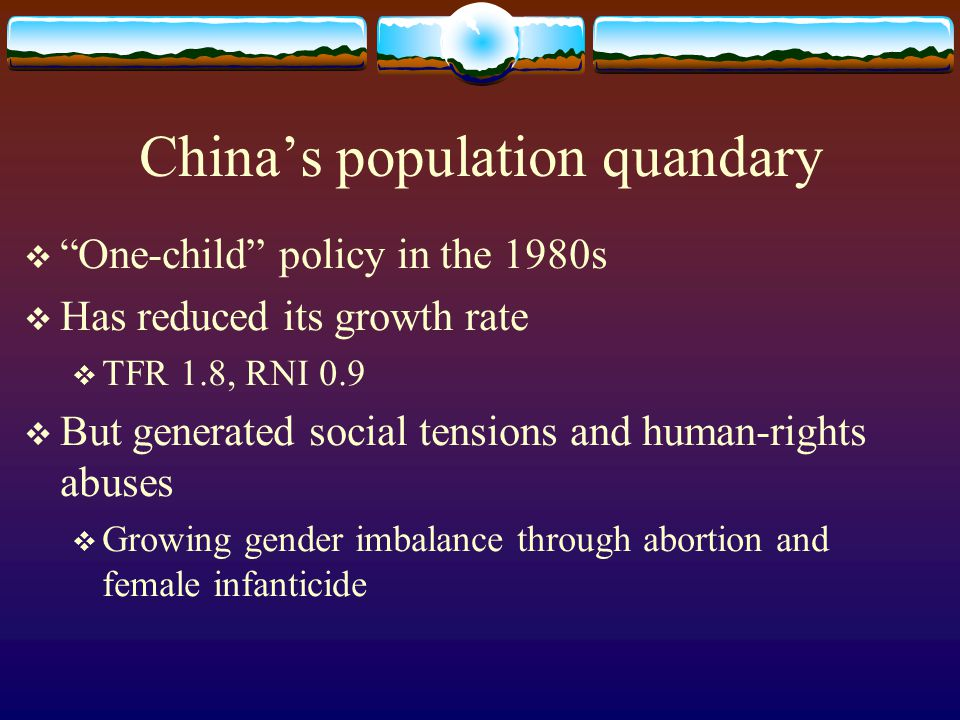 China's population quandary  One-child policy in the 1980s  Has reduced its growth rate  TFR 1.8, RNI 0.9  But generated social tensions and human-rights abuses  Growing gender imbalance through abortion and female infanticide
