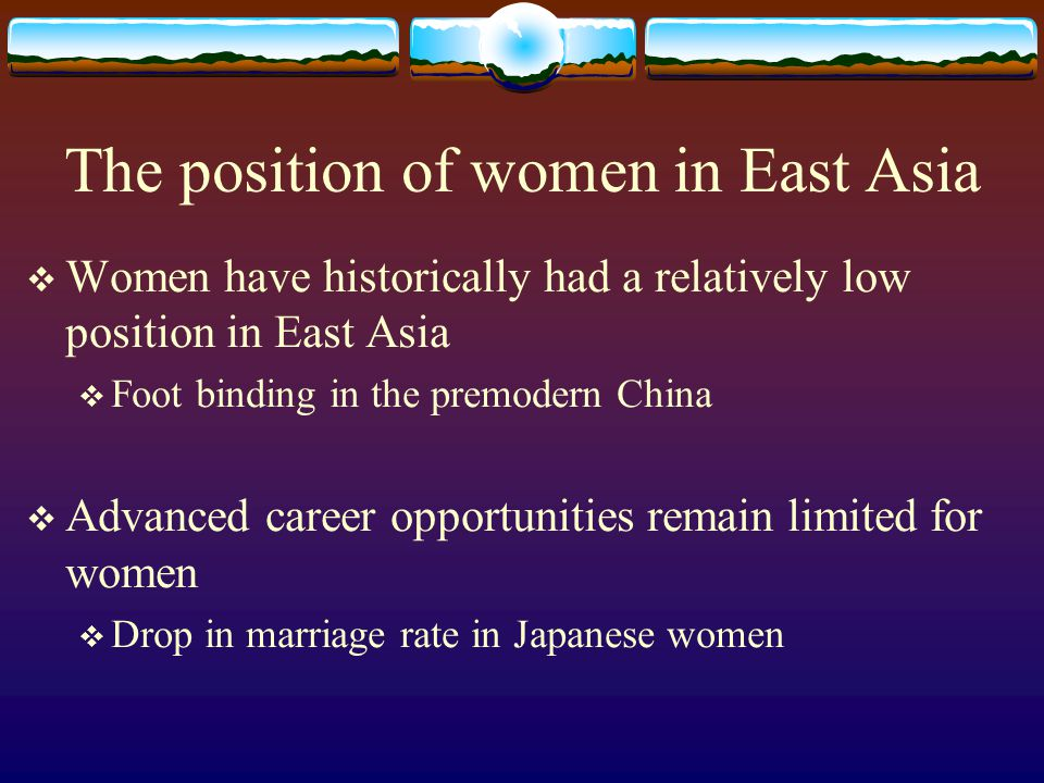 The position of women in East Asia  Women have historically had a relatively low position in East Asia  Foot binding in the premodern China  Advanced career opportunities remain limited for women  Drop in marriage rate in Japanese women