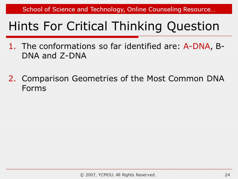 School of Science and Technology, Online Counseling Resource… Hints For Critical Thinking Question 1.The conformations so far identified are: A-DNA, B- DNA and Z-DNA 2.Comparison Geometries of the Most Common DNA Forms © 2007, YCMOU.