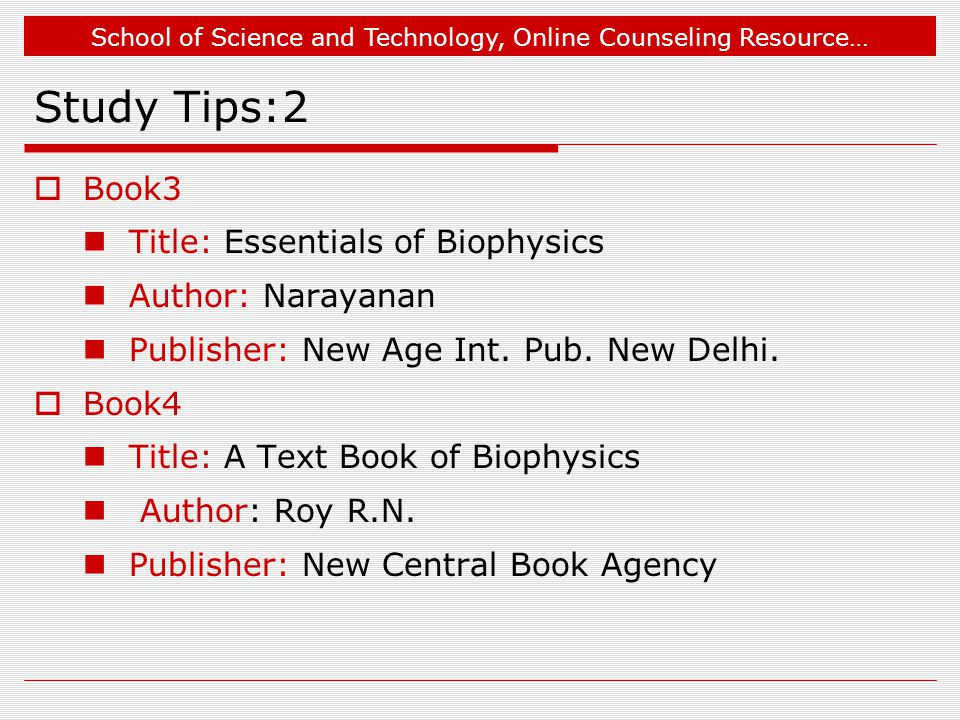 School of Science and Technology, Online Counseling Resource… Study Tips:2  Book3 Title: Essentials of Biophysics Author: Narayanan Publisher: New Age Int.