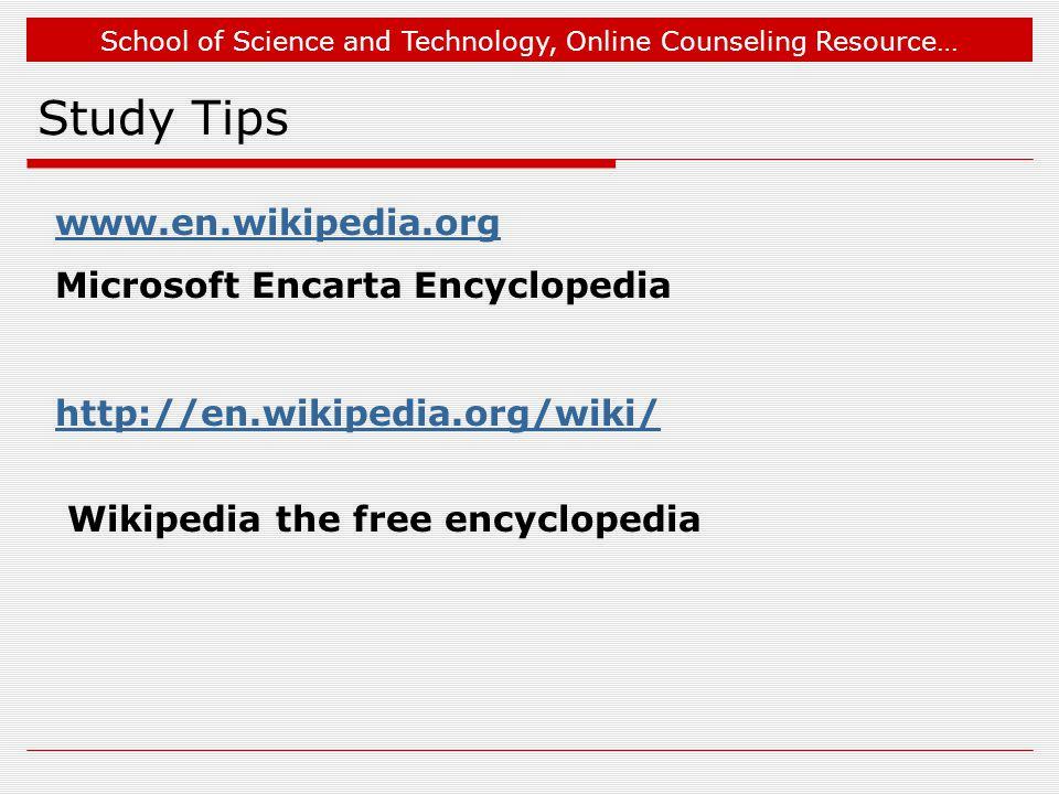 School of Science and Technology, Online Counseling Resource… Study Tips www.en.wikipedia.org Microsoft Encarta Encyclopedia http://en.wikipedia.org/wiki/ Wikipedia the free encyclopedia