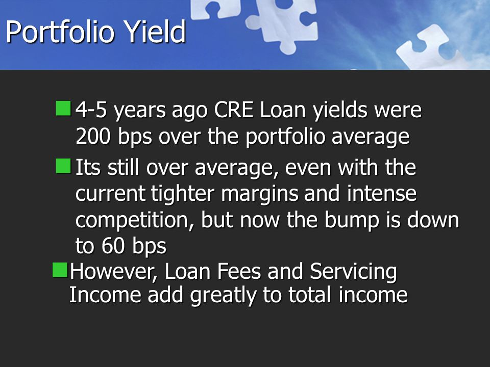 Portfolio Yield 4-5 years ago CRE Loan yields were 200 bps over the portfolio average 4-5 years ago CRE Loan yields were 200 bps over the portfolio average Its still over average, even with the current tighter margins and intense competition, but now the bump is down to 60 bps Its still over average, even with the current tighter margins and intense competition, but now the bump is down to 60 bps However, Loan Fees and Servicing Income add greatly to total income