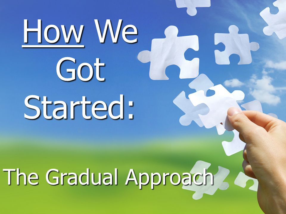 How We Got Started: The Gradual Approach