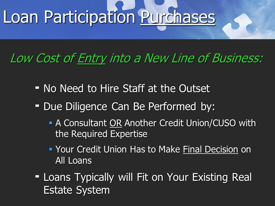 Loan Participation Purchases  No Need to Hire Staff at the Outset  Due Diligence Can Be Performed by:  A Consultant OR Another Credit Union/CUSO with the Required Expertise  Your Credit Union Has to Make Final Decision on All Loans  Loans Typically will Fit on Your Existing Real Estate System Low Cost of Entry into a New Line of Business: