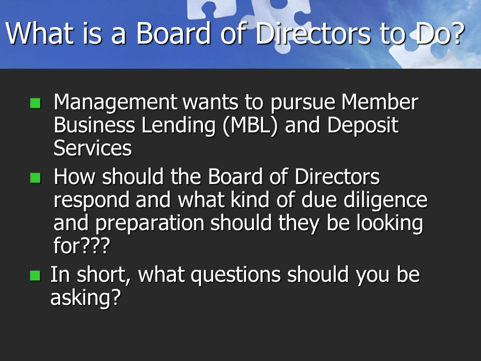 Management wants to pursue Member Business Lending (MBL) and Deposit Services Management wants to pursue Member Business Lending (MBL) and Deposit Services How should the Board of Directors respond and what kind of due diligence and preparation should they be looking for .