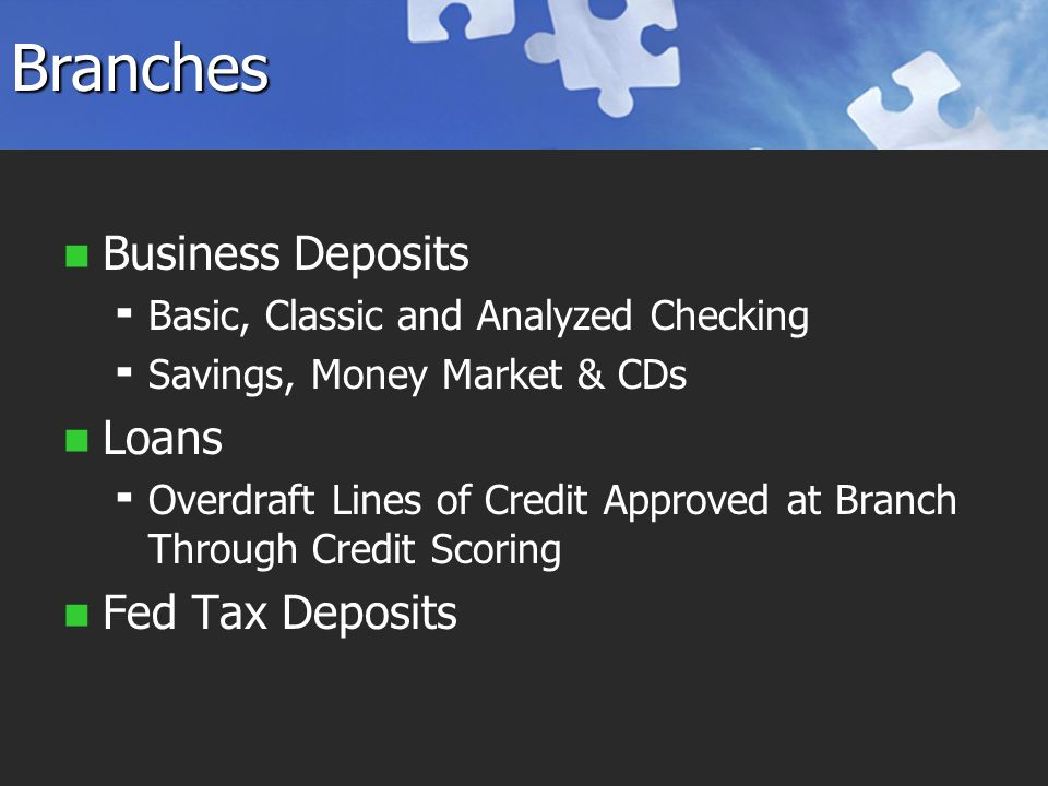 Branches Business Deposits   Basic, Classic and Analyzed Checking   Savings, Money Market & CDs Loans   Overdraft Lines of Credit Approved at Branch Through Credit Scoring Fed Tax Deposits