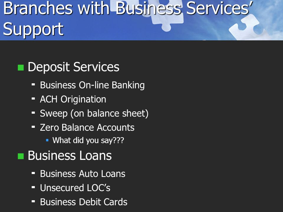 Branches with Business Services' Support Deposit Services   Business On-line Banking   ACH Origination   Sweep (on balance sheet)   Zero Balance Accounts   What did you say .