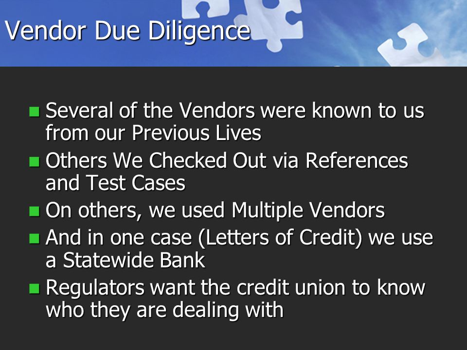 Vendor Due Diligence Several of the Vendors were known to us from our Previous Lives Several of the Vendors were known to us from our Previous Lives Others We Checked Out via References and Test Cases Others We Checked Out via References and Test Cases On others, we used Multiple Vendors On others, we used Multiple Vendors And in one case (Letters of Credit) we use a Statewide Bank And in one case (Letters of Credit) we use a Statewide Bank Regulators want the credit union to know who they are dealing with Regulators want the credit union to know who they are dealing with