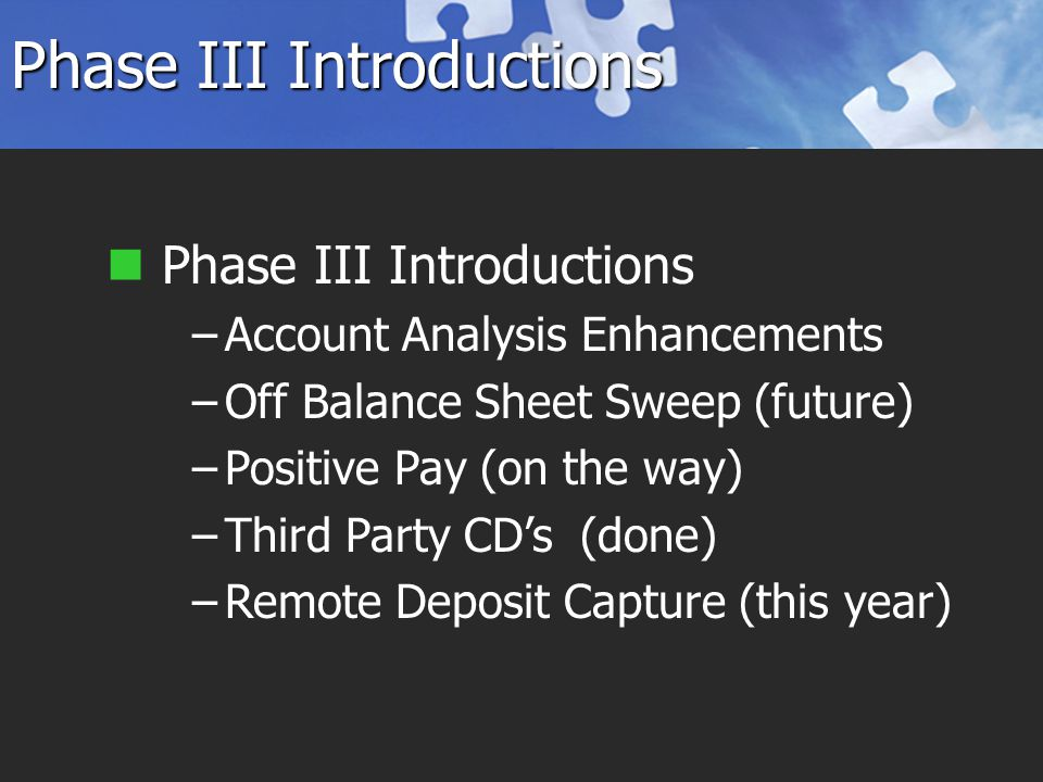 Phase III Introductions –Account Analysis Enhancements –Off Balance Sheet Sweep (future) –Positive Pay (on the way) –Third Party CD's (done) –Remote Deposit Capture (this year)