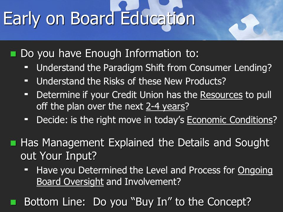 Early on Board Education Do you have Enough Information to: Do you have Enough Information to:   Understand the Paradigm Shift from Consumer Lending.