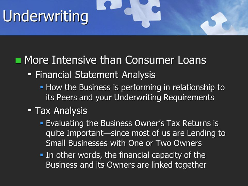 Underwriting More Intensive than Consumer Loans More Intensive than Consumer Loans  Financial Statement Analysis  How the Business is performing in relationship to its Peers and your Underwriting Requirements  Tax Analysis  Evaluating the Business Owner's Tax Returns is quite Important—since most of us are Lending to Small Businesses with One or Two Owners  In other words, the financial capacity of the Business and its Owners are linked together
