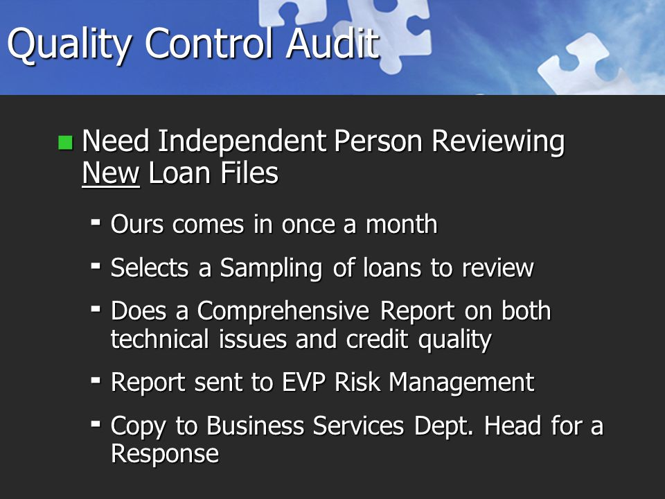 Quality Control Audit Need Independent Person Reviewing New Loan Files Need Independent Person Reviewing New Loan Files  Ours comes in once a month  Selects a Sampling of loans to review  Does a Comprehensive Report on both technical issues and credit quality  Report sent to EVP Risk Management  Copy to Business Services Dept.