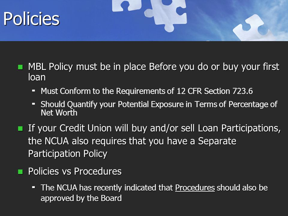 Policies MBL Policy must be in place Before you do or buy your first loan MBL Policy must be in place Before you do or buy your first loan   Must Conform to the Requirements of 12 CFR Section 723.6   Should Quantify your Potential Exposure in Terms of Percentage of Net Worth If your Credit Union will buy and/or sell Loan Participations, the NCUA also requires that you have a Separate Participation Policy If your Credit Union will buy and/or sell Loan Participations, the NCUA also requires that you have a Separate Participation Policy Policies vs Procedures Policies vs Procedures  The NCUA has recently indicated that Procedures should also be approved by the Board
