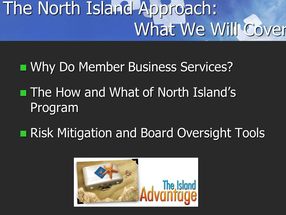 The North Island Approach: What We Will Cover Why Do Member Business Services.