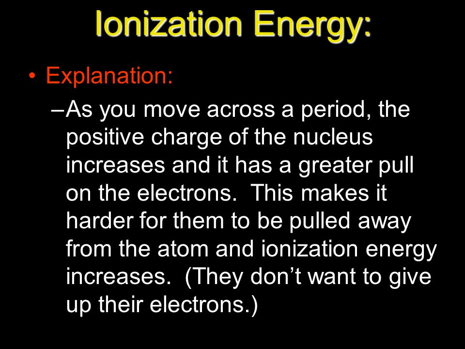 Ionization Energy: Explanation: –As you move across a period, the positive charge of the nucleus increases and it has a greater pull on the electrons.