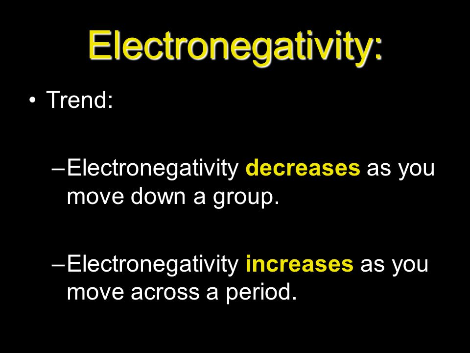 Electronegativity: Trend: –Electronegativity decreases as you move down a group. –Electronegativity increases as you move across a period.