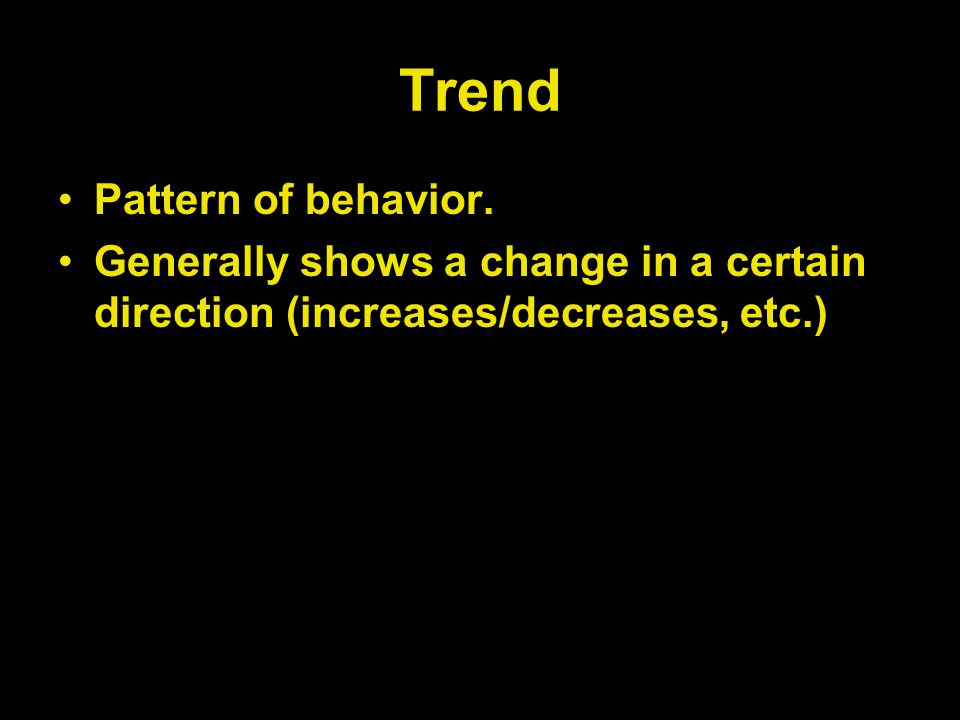 Trend Pattern of behavior. Generally shows a change in a certain direction (increases/decreases, etc.)
