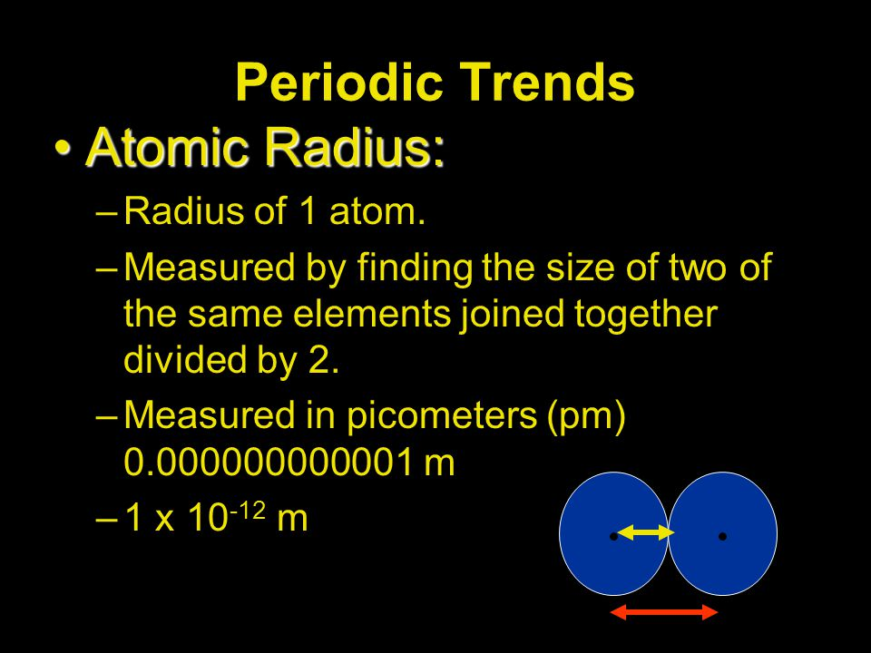 Periodic Trends Atomic Radius:Atomic Radius: –Radius of 1 atom. –Measured by finding the size of two of the same elements joined together divided by 2