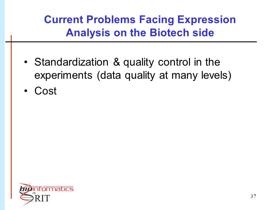 37 Current Problems Facing Expression Analysis on the Biotech side Standardization & quality control in the experiments (data quality at many levels) Cost