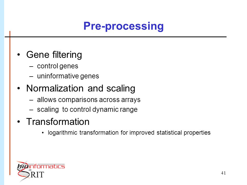 41 Pre-processing Gene filtering –control genes –uninformative genes Normalization and scaling –allows comparisons across arrays –scaling to control dynamic range Transformation logarithmic transformation for improved statistical properties