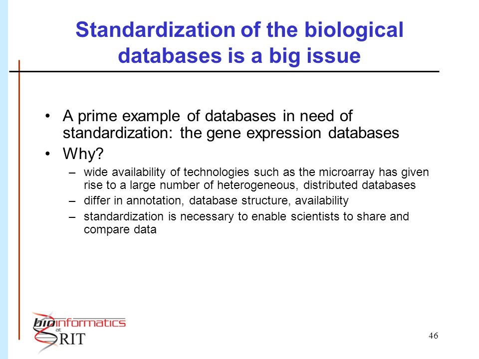 46 Standardization of the biological databases is a big issue A prime example of databases in need of standardization: the gene expression databases W