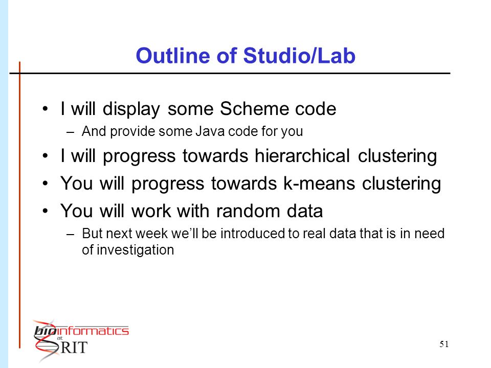 51 Outline of Studio/Lab I will display some Scheme code –And provide some Java code for you I will progress towards hierarchical clustering You will progress towards k-means clustering You will work with random data –But next week we'll be introduced to real data that is in need of investigation