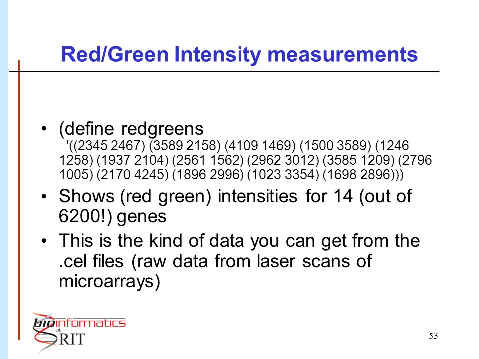 53 Red/Green Intensity measurements (define redgreens ((2345 2467) (3589 2158) (4109 1469) (1500 3589) (1246 1258) (1937 2104) (2561 1562) (2962 3012) (3585 1209) (2796 1005) (2170 4245) (1896 2996) (1023 3354) (1698 2896))) Shows (red green) intensities for 14 (out of 6200!) genes This is the kind of data you can get from the.cel files (raw data from laser scans of microarrays)