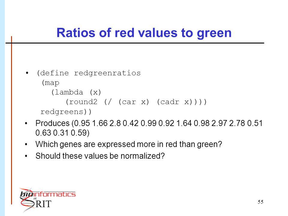 55 Ratios of red values to green (define redgreenratios (map (lambda (x) (round2 (/ (car x) (cadr x)))) redgreens)) Produces (0.95 1.66 2.8 0.42 0.99 0.92 1.64 0.98 2.97 2.78 0.51 0.63 0.31 0.59) Which genes are expressed more in red than green.