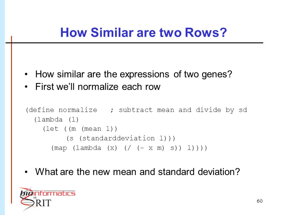 60 How Similar are two Rows? How similar are the expressions of two genes? First we'll normalize each row (define normalize ; subtract mean and divide