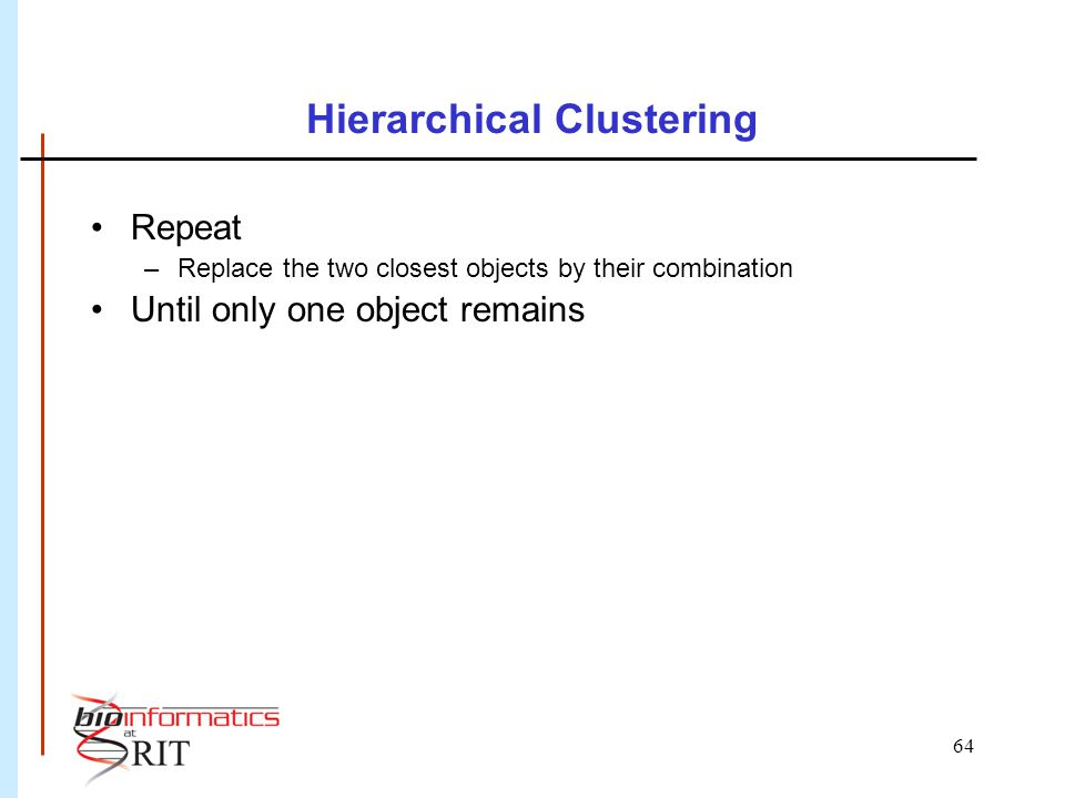 64 Hierarchical Clustering Repeat –Replace the two closest objects by their combination Until only one object remains