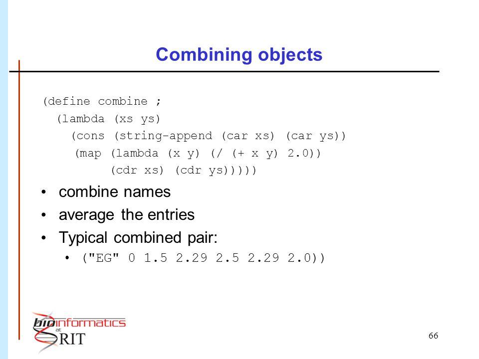 66 Combining objects (define combine ; (lambda (xs ys) (cons (string-append (car xs) (car ys)) (map (lambda (x y) (/ (+ x y) 2.0)) (cdr xs) (cdr ys)))
