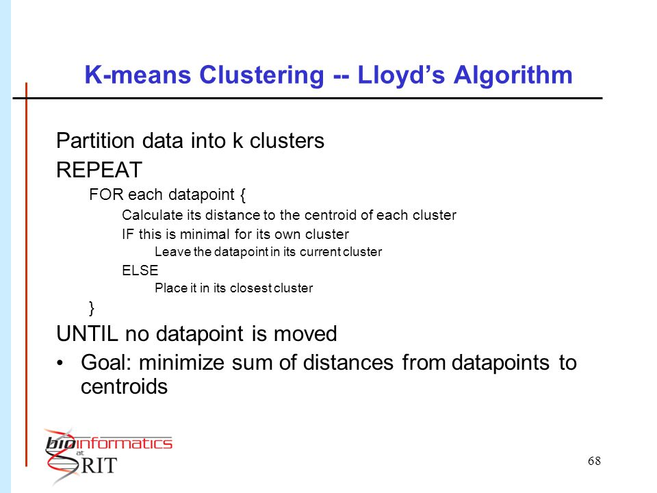 68 K-means Clustering -- Lloyd's Algorithm Partition data into k clusters REPEAT FOR each datapoint { Calculate its distance to the centroid of each cluster IF this is minimal for its own cluster Leave the datapoint in its current cluster ELSE Place it in its closest cluster } UNTIL no datapoint is moved Goal: minimize sum of distances from datapoints to centroids