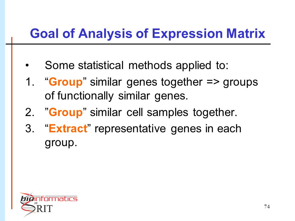 """74 Goal of Analysis of Expression Matrix Some statistical methods applied to: 1.""""Group"""" similar genes together => groups of functionally similar genes"""