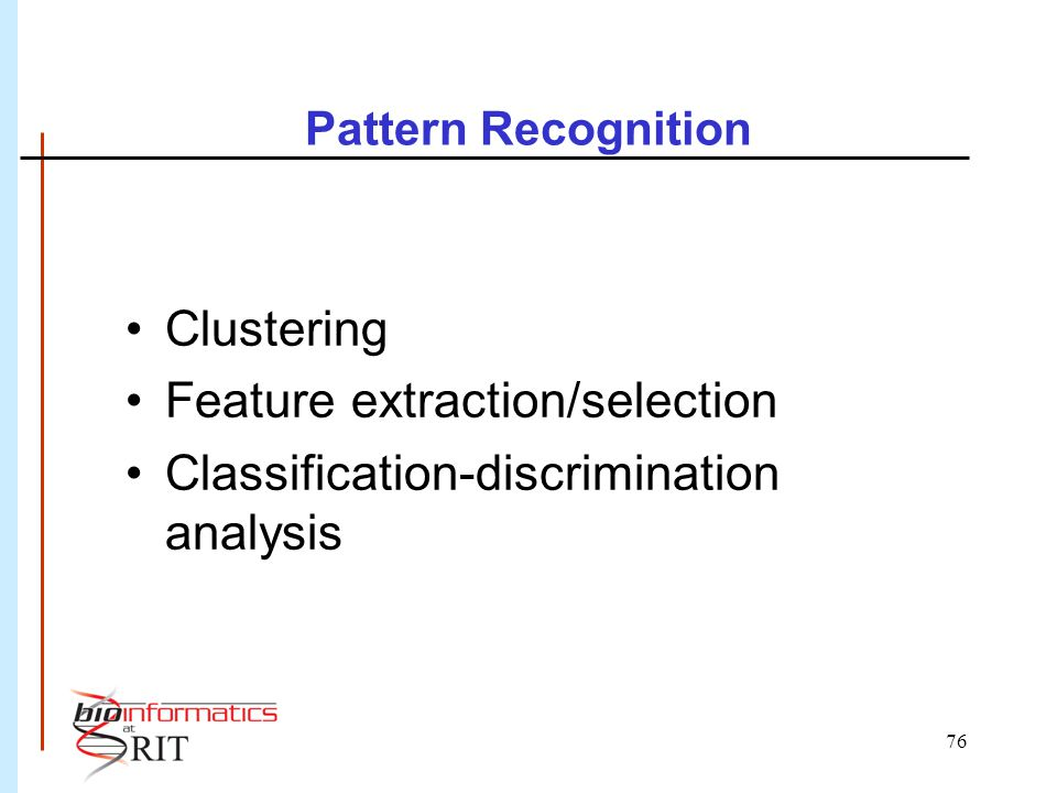 76 Pattern Recognition Clustering Feature extraction/selection Classification-discrimination analysis