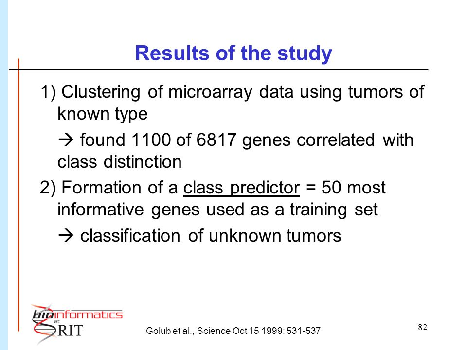 82 Results of the study 1) Clustering of microarray data using tumors of known type  found 1100 of 6817 genes correlated with class distinction 2) Fo