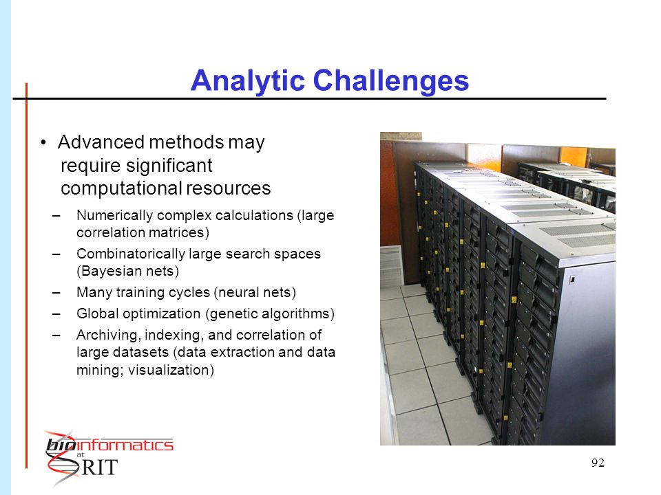 92 Analytic Challenges Advanced methods may require significant computational resources –Numerically complex calculations (large correlation matrices) –Combinatorically large search spaces (Bayesian nets) –Many training cycles (neural nets) –Global optimization (genetic algorithms) –Archiving, indexing, and correlation of large datasets (data extraction and data mining; visualization) S.