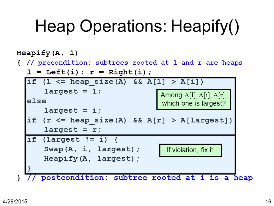 4/29/201516 Heap Operations: Heapify() Heapify(A, i) { // precondition: subtrees rooted at l and r are heaps l = Left(i); r = Right(i); if (l A[i]) la