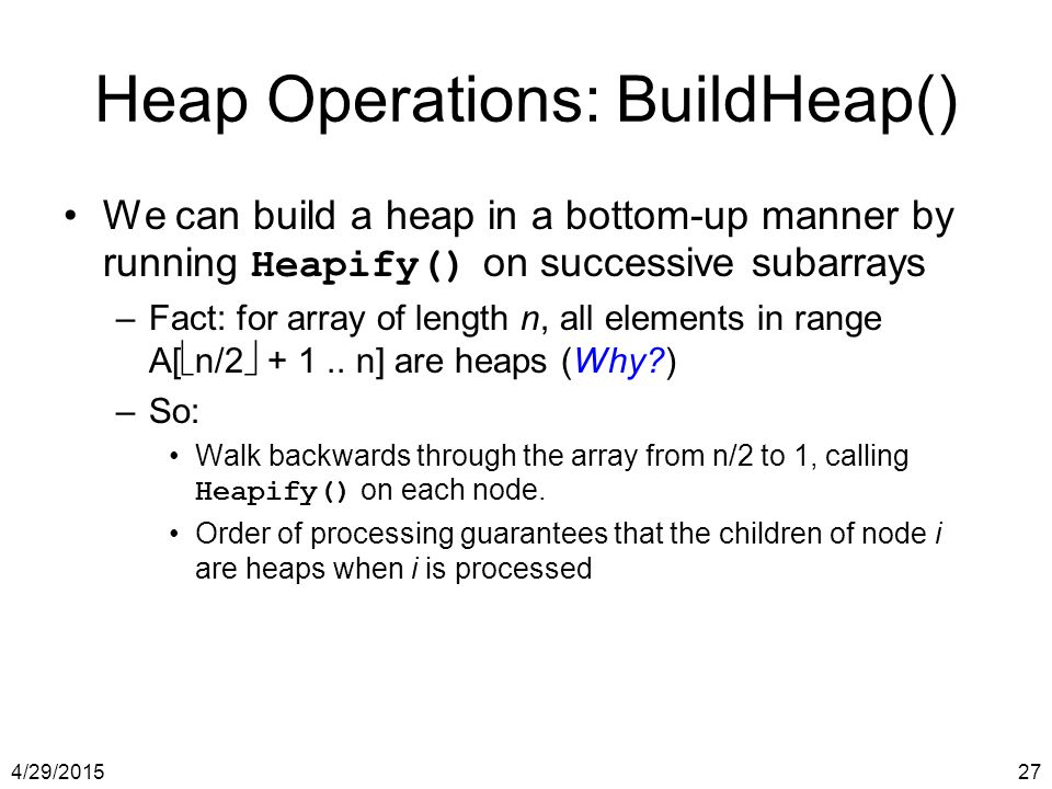 4/29/201527 Heap Operations: BuildHeap() We can build a heap in a bottom-up manner by running Heapify() on successive subarrays –Fact: for array of le