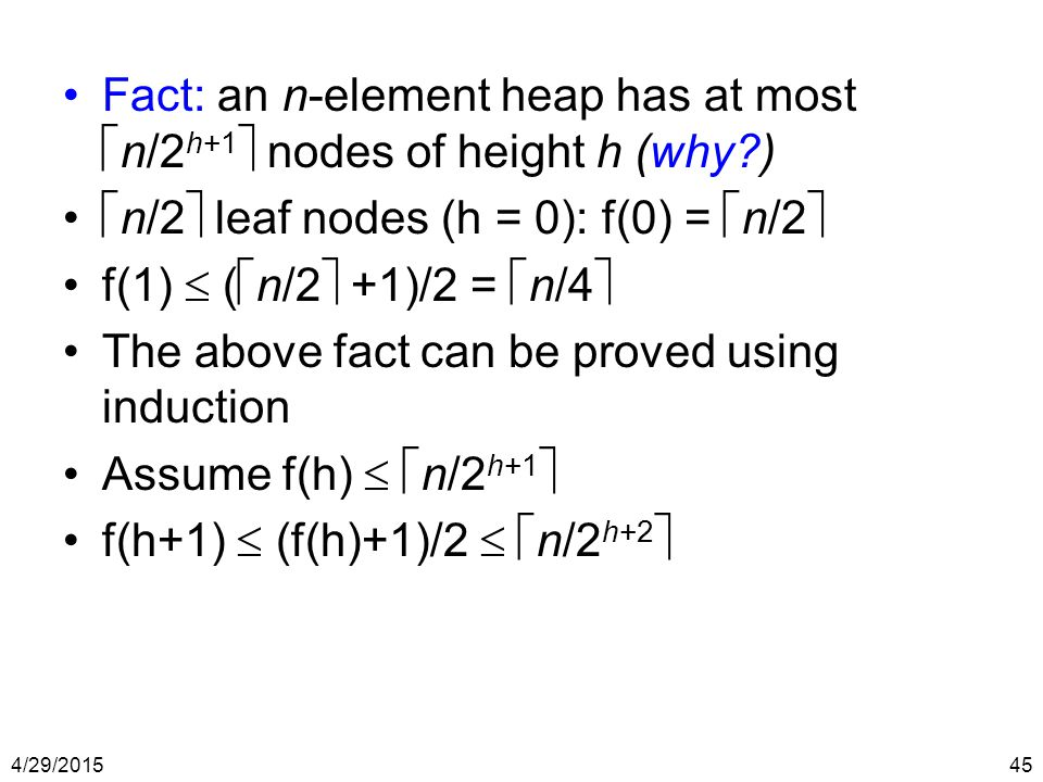 4/29/201545 Fact: an n-element heap has at most  n/2 h+1  nodes of height h (why?)  n/2  leaf nodes (h = 0): f(0) =  n/2  f(1)  (  n/2  +1)/2