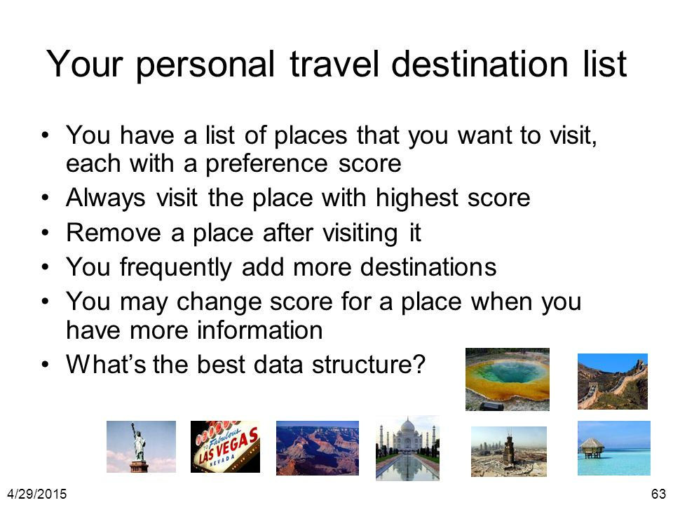 4/29/201563 Your personal travel destination list You have a list of places that you want to visit, each with a preference score Always visit the plac