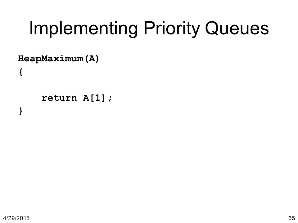 4/29/201565 Implementing Priority Queues HeapMaximum(A) { return A[1]; }