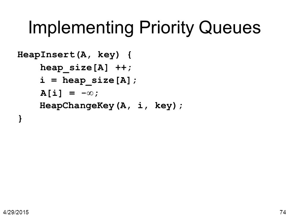 4/29/201574 Implementing Priority Queues HeapInsert(A, key) { heap_size[A] ++; i = heap_size[A]; A[i] = - ∞ ; HeapChangeKey(A, i, key); }