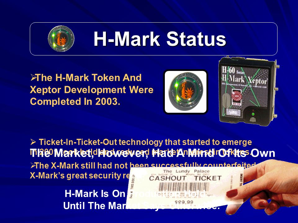 H-Mark Status H-Mark Status  Ticket-In-Ticket-Out technology that started to emerge in 2001 took hold and reduced market interest in tokens.
