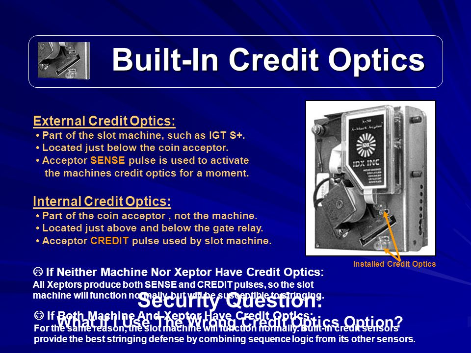Built-In Credit Optics Built-In Credit Optics Installed Credit Optics External Credit Optics: Part of the slot machine, such as IGT S+.