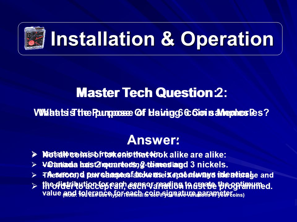 Installation & Operation Installation & Operation Master Tech Question: What is the purpose of using 6 coin samples.
